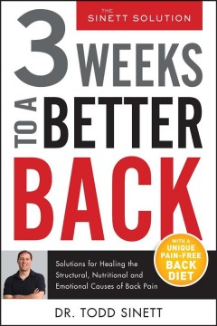 3 weeks to a better back : solutions for healing the structural, nutritional, and emotional causes of back pain. / Dr. Todd Sinett.
