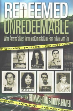Redeemed unredeemable : when America's most notorious criminals came face to face with God / by Thomas Horn & Donna Howell.
