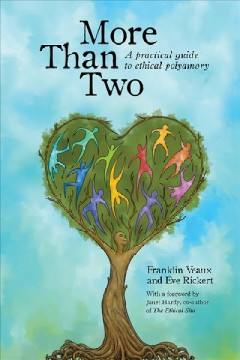 More than two : a practical guide to ethical polyamory / Franklin Veaux, Eve Rickert ; foreword by Janet W. Hardy.