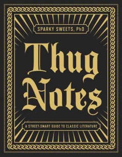 Thug notes : a street-smart guide to classic literature / Sparky Sweets, PhD. - Sparky Sweets, PhD.