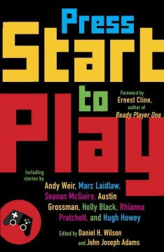 Press start to play /  edited by Daniel H. Wilson and John Joseph Adams ; foreword by Ernest Cline. - edited by Daniel H. Wilson and John Joseph Adams ; foreword by Ernest Cline.