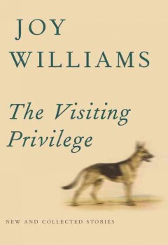 The visiting privilege : new and collected stories / Joy Williams.