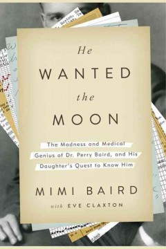 He wanted the moon : the madness and medical genius of Dr. Perry Baird, and his daughter's quest to know him / Mimi Baird, with Eve Claxton. - Mimi Baird, with Eve Claxton.