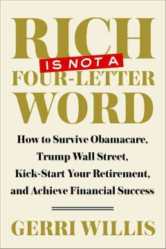 Rich is not a four-letter word : how to survive Obamacare, Trump Wall Street, kick-start your retirement, and achieve financial success / Gerri Willis. - Gerri Willis.
