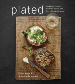 Plated : weeknight dinners, weekend feasts, and everything in between / Elana Karp and Suzanne Lehrer Dumaine. - Elana Karp and Suzanne Lehrer Dumaine.