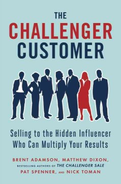 The challenger customer : selling to the hidden influencer who can multiply your results / Brent Adamson, Matthew Dixon, Pat Spenner, and Nick Toman.