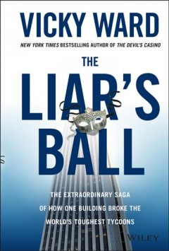 The liar's ball : the extraordinary saga of how one building broke the world's toughest tycoons / Vicky Ward. - Vicky Ward.