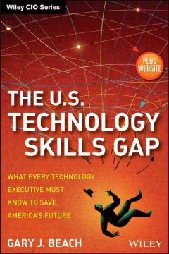 The U.S. technology skills gap : what every technology executive must know to save America's future / Gary J. Beach.