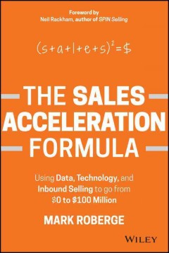 The sales acceleration formula : using data, technology, and inbound selling to go from $0 to $100 million / Mark Roberge. - Mark Roberge.
