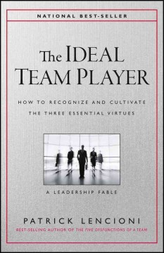 The ideal team player : how to recognize and cultivate the three essential virtues : a leadership fable / Patrick Lencioni.
