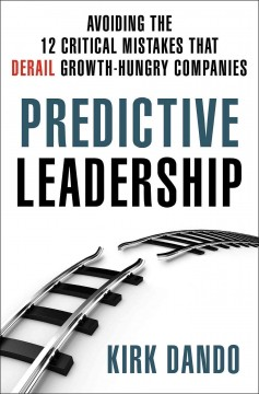Predictive leadership : avoiding the 12 critical mistakes that derail growth-hungry companies / Kirk Dando. - Kirk Dando.