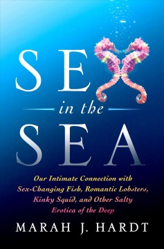 Sex in the sea : our intimate connection with kinky crustaceans, sex-changing fish, romantic lobsters, and other salty erotica of the deep / Marah J. Hardt.