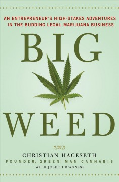Big weed : an entrepreneur's high-stakes adventures in the budding legal marijuana business / Christian Hageseth ; with Joseph D'Agnese.