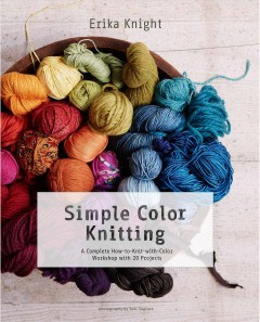 Simple color knitting : a complete how-to-knit-with-color workshop with 20 projects / Erika Knight ; photography by Yuki Sugiura.