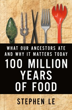 100 million years of food : what our ancestors ate and why it matters today / Stephen Le. - Stephen Le.