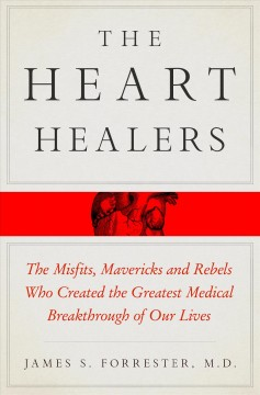 The heart healers : the misfits, mavericks, and rebels who created the greatest medical breakthrough of our lives / James Forrester, M.D.