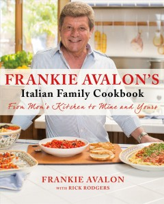 Frankie Avalon's Italian family cookbook : from mom's kitchen to mine to yours / Frankie Avalon ; with Rick Rodgers. - Frankie Avalon ; with Rick Rodgers.