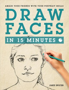 Draw faces in 15 minutes : amaze your friends with your portrait skills / Jake Spicer.