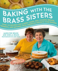 Baking with the Brass sisters : over 125 recipes for classic cakes, pies, cookies, breads, desserts, and savories from America's favorite home bakers / Marilynn Brass and Sheila Brass ; photography by Andy Ryan. - Marilynn Brass and Sheila Brass ; photography by Andy Ryan.