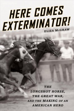 Here comes Exterminator! : the longshot horse, the Great War, and the making of an American hero / Eliza McGraw.