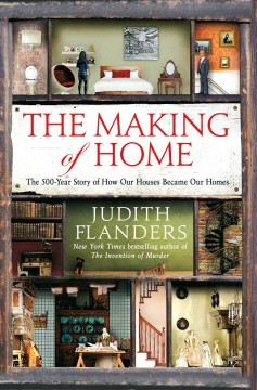 The making of home : the 500-year story of how our houses became our homes / Judith Flanders. - Judith Flanders.