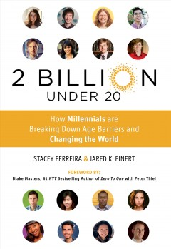 2 billion under 20 : how millennials are breaking down age barriers and changing the world / edited by Jared Kleinert & Stacey Ferreira ; foreword by Blake Masters. - edited by Jared Kleinert & Stacey Ferreira ; foreword by Blake Masters.