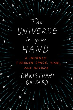 The universe in your hand : a journey through space, time, and beyond / Christophe Galfard.