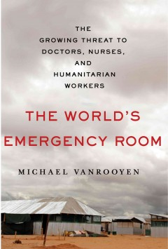 The world's emergency room : the growing threat to doctors, nurses, and humanitarian workers / Michael VanRooyen.