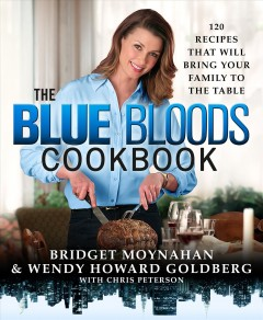 The Blue bloods cookbook : 120 recipes that will bring family to the table / Bridget Moynahan and Wendy Howard Goldberg, with Chris Peterson. - Bridget Moynahan and Wendy Howard Goldberg, with Chris Peterson.