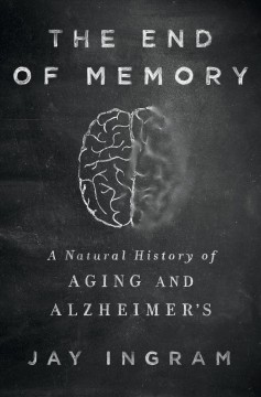The end of memory : a natural history of aging and Alzheimer's / Jay Ingram.