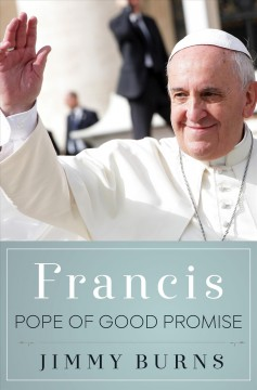 Francis, Pope of good promise /  Jimmy Burns.