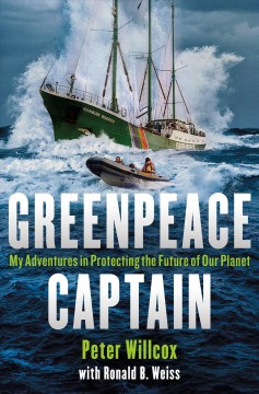 Greenpeace captain : my adventures in protecting the future of our planet / Peter Willcox with Ronald B. Weiss.