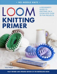 Loom knitting primer : a beginner's guide to knitting on a loom with over 35 fun projects / Isela Phelps.