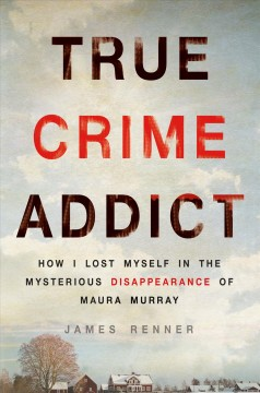 True crime addict : how I lost myself in the mysterious disappearance of Maura Murray / James Renner. - James Renner.