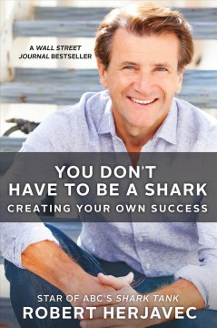 You don't have to be a shark : creating your own success / Robert Herjavec, with John Lawrence Reynolds. - Robert Herjavec, with John Lawrence Reynolds.