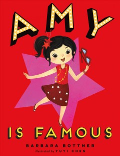 Amy is famous /  Barbara Bottner ; illustrated by Yuyi Chen. - Barbara Bottner ; illustrated by Yuyi Chen.