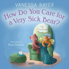 How do you care for a very sick bear? /  Vanessa Bayer ; illustrated by Rosie Butcher. - Vanessa Bayer ; illustrated by Rosie Butcher.