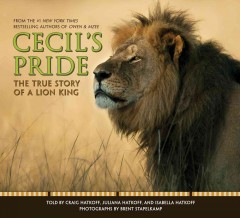 Cecil's pride : the true story of a lion king / told by Craig Hatkoff, Juliana Hatkoff, and Isabella Hatkoff ; photographs by Brent Stapelkamp. - told by Craig Hatkoff, Juliana Hatkoff, and Isabella Hatkoff ; photographs by Brent Stapelkamp.