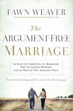 The argument-free marriage : 28 days to creating the marriage you've always wanted with the spouse you already have / Fawn Weaver. - Fawn Weaver.