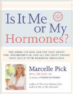 Is it me or my hormones? : the good, the bad, and the ugly about PMS, perimenopause, and all the crazy things that occur with hormone imbalance / Marcelle Pick. - Marcelle Pick.
