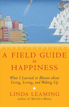 A field guide to happiness : what I learned in Bhutan about living, loving, and waking up / Linda Leaming.