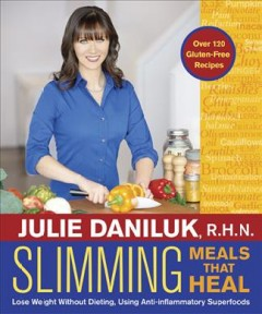 Slimming meals that heal : lose weight without dieting, using anti-inflammatory superfoods / Julie Daniluk.