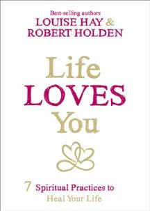 Life loves you : 7 spiritual practices to heal your life / Louise Hay, Robert Holden.