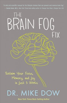 The brain fog fix : reclaim your focus, memory, and joy in just 3 weeks / Dr. Mike Dow.