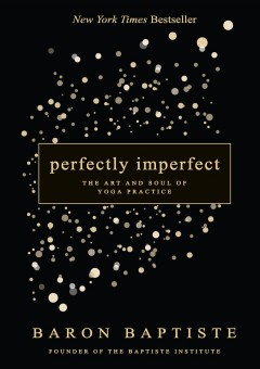 Perfectly imperfect : the art and soul of yoga practice / Baron Baptiste. - Baron Baptiste.