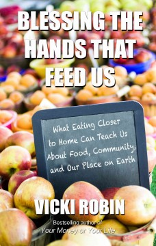 Blessing the hands that feed us : what eating closer to home can teach us about food, community, and our place on earth - Vicki Robin.