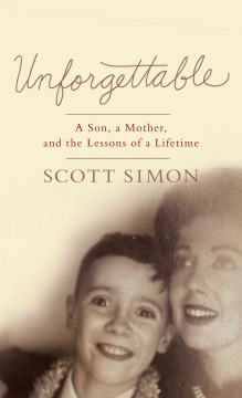 Unforgettable : a son, a mother, and the lessons of lifetime / by Scott Simon. - by Scott Simon.