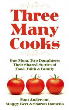 Three many cooks : one mom, two daughters : their shared stories of food, faith & family / by Pam Anderson, Maggy Keet & Sharon Damelio. - by Pam Anderson, Maggy Keet & Sharon Damelio.