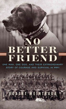 No better friend : one man, one dog, and their extraordinary story of courage and survival in WWII / by Robert Weintraub. - by Robert Weintraub.