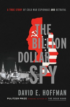 The billion dollar spy : a true story of Cold War espionage and betrayal / by David E. Hoffman. - by David E. Hoffman.